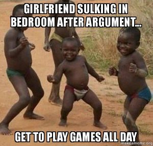 meme -->kids dancing: girlfriend sulking in bedroom after argument, get to play games all day